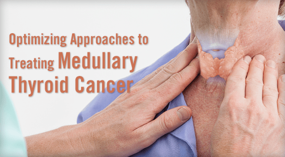 Optimizing Approaches to Treating Medullary Thyroid Cancer