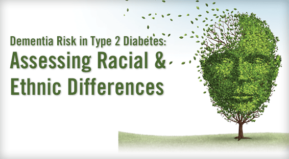 Dementia Risk in Type 2 Diabetes: Assessing Racial & Ethnic Differences